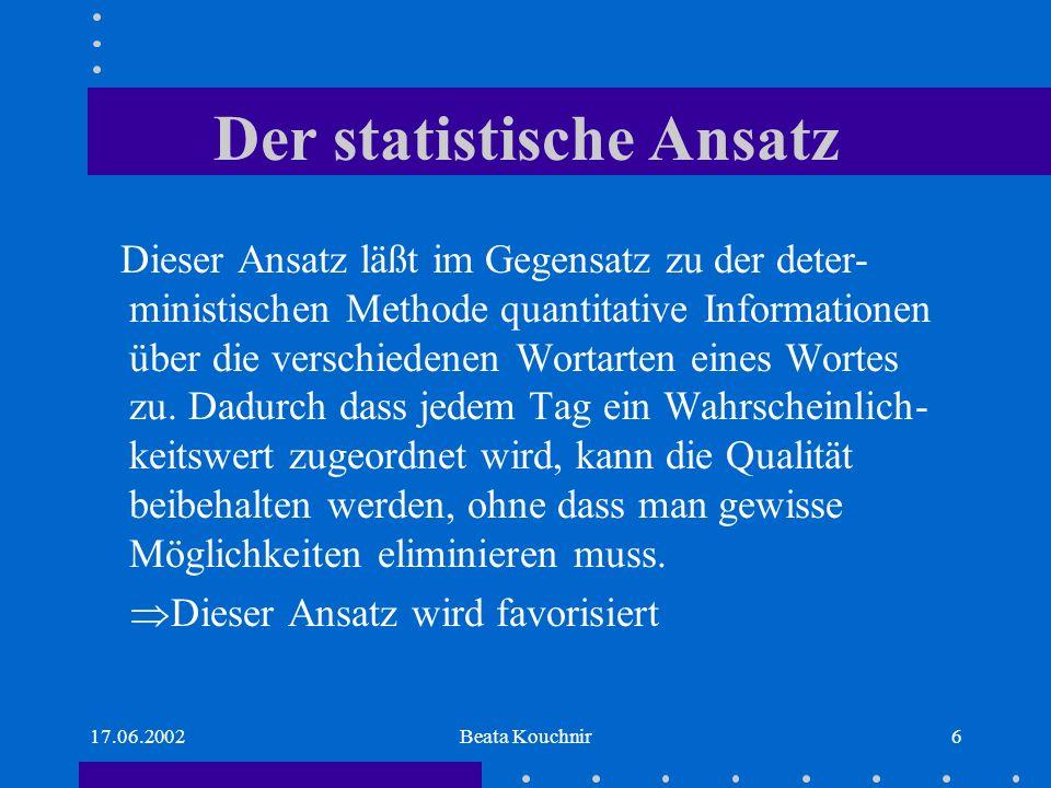 17.06.2002Beata Kouchnir6 Der statistische Ansatz Dieser Ansatz läßt im Gegensatz zu der deter- ministischen Methode quantitative Informationen über die verschiedenen Wortarten eines Wortes zu.