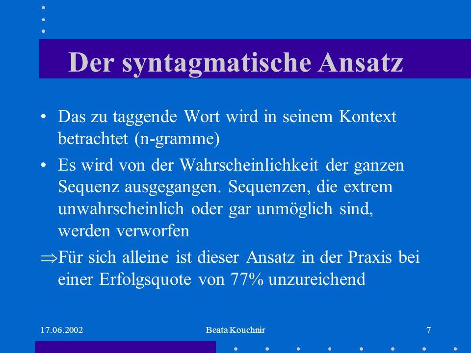 17.06.2002Beata Kouchnir7 Der syntagmatische Ansatz Das zu taggende Wort wird in seinem Kontext betrachtet (n-gramme) Es wird von der Wahrscheinlichkeit der ganzen Sequenz ausgegangen.