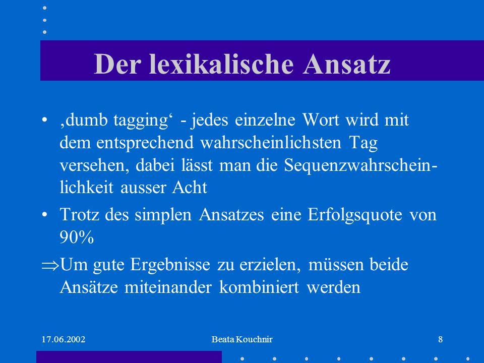17.06.2002Beata Kouchnir8 Der lexikalische Ansatz dumb tagging - jedes einzelne Wort wird mit dem entsprechend wahrscheinlichsten Tag versehen, dabei lässt man die Sequenzwahrschein- lichkeit ausser Acht Trotz des simplen Ansatzes eine Erfolgsquote von 90% Um gute Ergebnisse zu erzielen, müssen beide Ansätze miteinander kombiniert werden