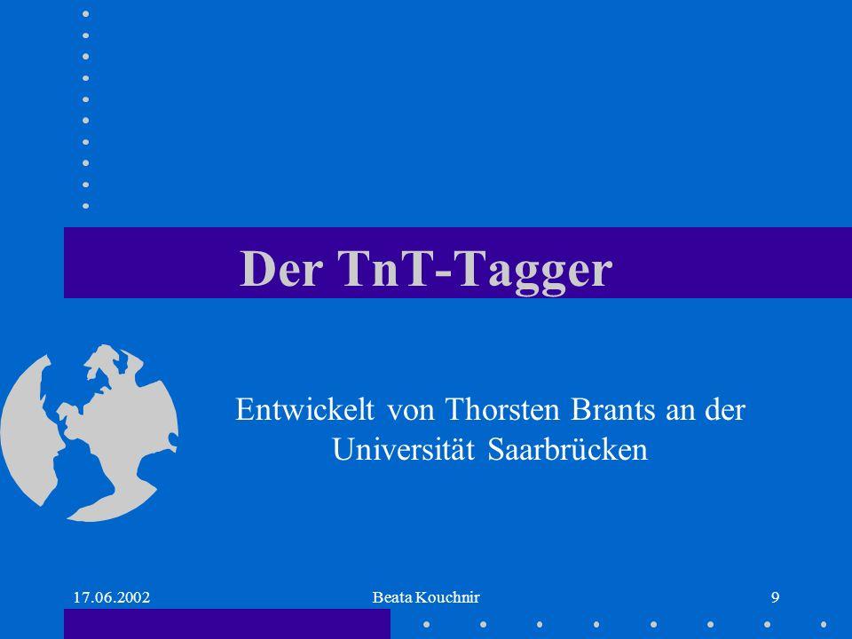 17.06.2002Beata Kouchnir9 Der TnT-Tagger Entwickelt von Thorsten Brants an der Universität Saarbrücken