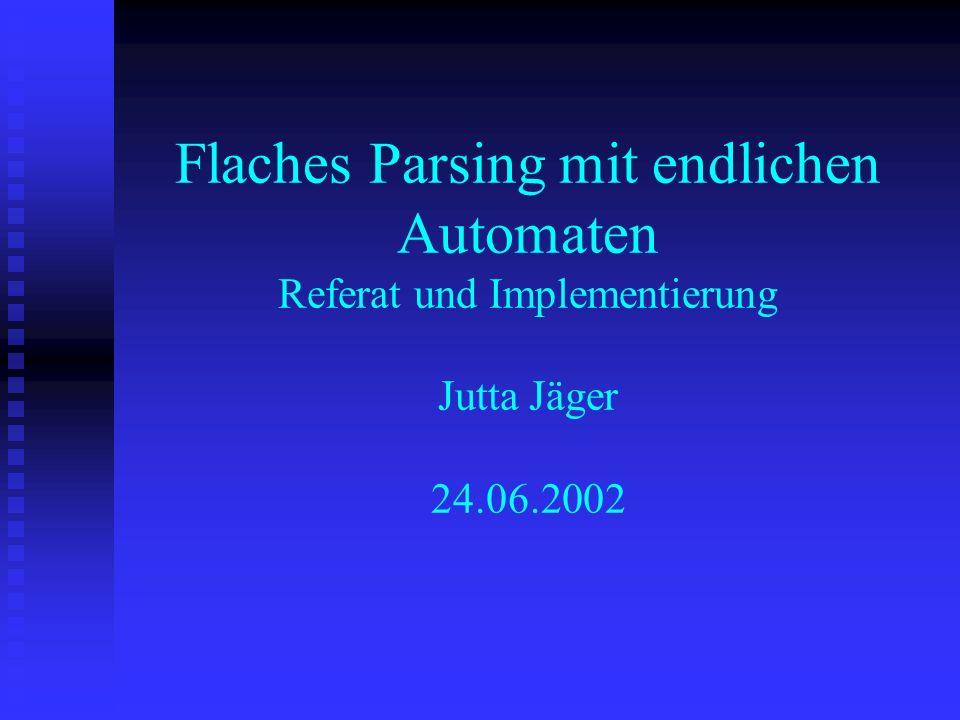 Flaches Parsing mit endlichen Automaten Referat und Implementierung Jutta Jäger 24.06.2002