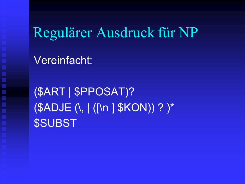 Regulärer Ausdruck für NP Vereinfacht: ($ART | $PPOSAT)? ($ADJE (\, | ([\n ] $KON)) ? )* $SUBST