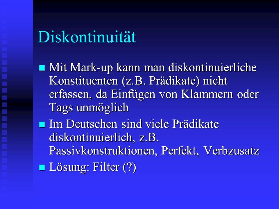 Diskontinuität Mit Mark-up kann man diskontinuierliche Konstituenten (z.B. Prädikate) nicht erfassen, da Einfügen von Klammern oder Tags unmöglich Mit