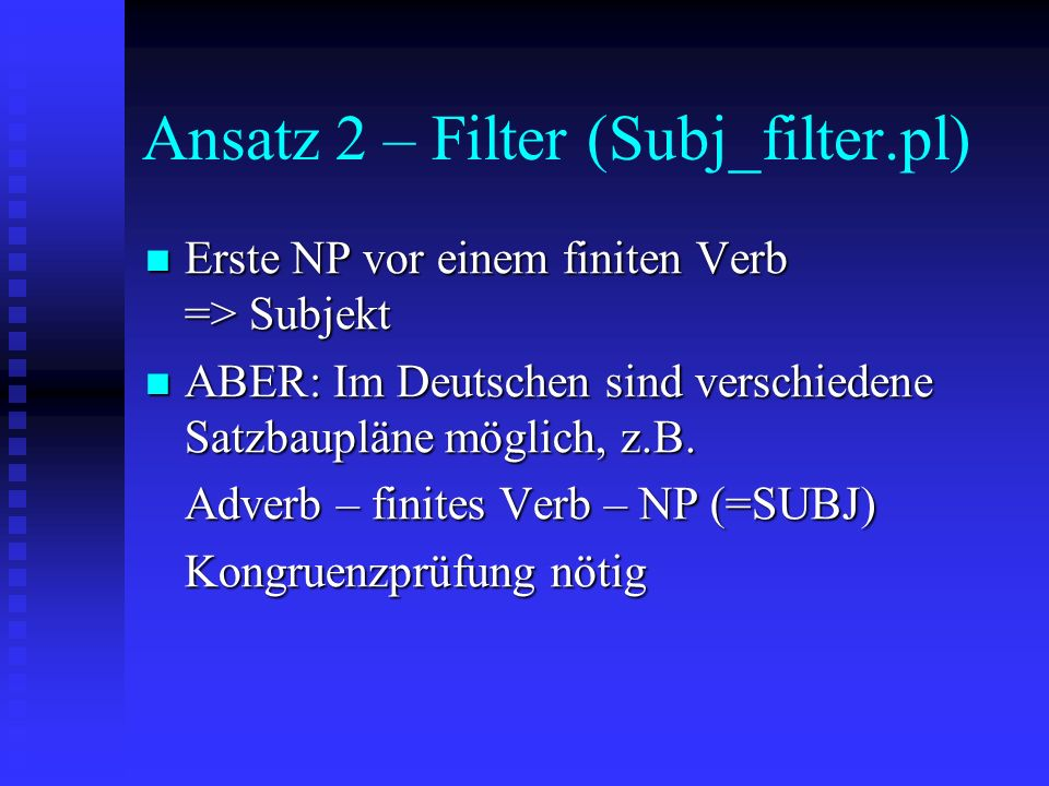 Ansatz 2 – Filter (Subj_filter.pl) Erste NP vor einem finiten Verb => Subjekt Erste NP vor einem finiten Verb => Subjekt ABER: Im Deutschen sind verschiedene Satzbaupläne möglich, z.B.