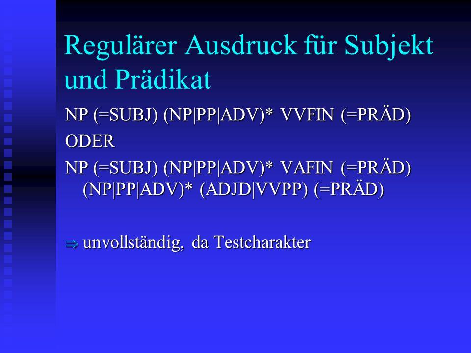 Regulärer Ausdruck für Subjekt und Prädikat NP (=SUBJ) (NP|PP|ADV)* VVFIN (=PRÄD) ODER NP (=SUBJ) (NP|PP|ADV)* VAFIN (=PRÄD) (NP|PP|ADV)* (ADJD|VVPP) (=PRÄD) unvollständig, da Testcharakter unvollständig, da Testcharakter