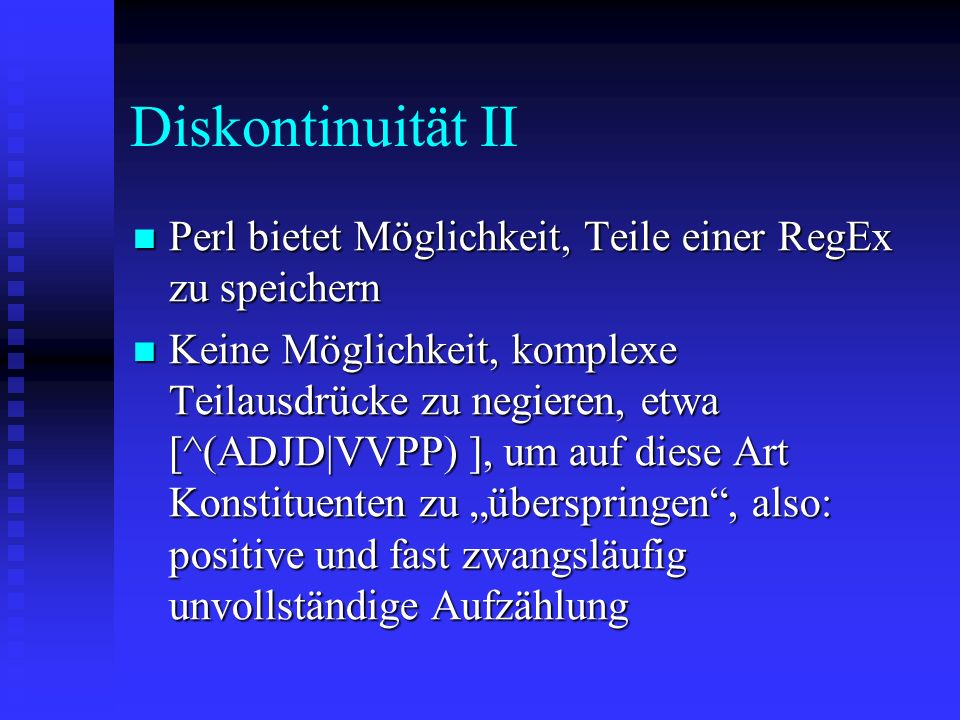 Diskontinuität II Perl bietet Möglichkeit, Teile einer RegEx zu speichern Perl bietet Möglichkeit, Teile einer RegEx zu speichern Keine Möglichkeit, komplexe Teilausdrücke zu negieren, etwa [^(ADJD|VVPP) ], um auf diese Art Konstituenten zu überspringen, also: positive und fast zwangsläufig unvollständige Aufzählung Keine Möglichkeit, komplexe Teilausdrücke zu negieren, etwa [^(ADJD|VVPP) ], um auf diese Art Konstituenten zu überspringen, also: positive und fast zwangsläufig unvollständige Aufzählung
