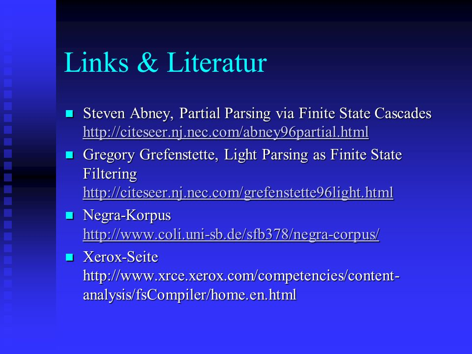 Links & Literatur Steven Abney, Partial Parsing via Finite State Cascades http://citeseer.nj.nec.com/abney96partial.html Steven Abney, Partial Parsing via Finite State Cascades http://citeseer.nj.nec.com/abney96partial.html http://citeseer.nj.nec.com/abney96partial.html Gregory Grefenstette, Light Parsing as Finite State Filtering http://citeseer.nj.nec.com/grefenstette96light.html Gregory Grefenstette, Light Parsing as Finite State Filtering http://citeseer.nj.nec.com/grefenstette96light.html http://citeseer.nj.nec.com/grefenstette96light.html Negra-Korpus http://www.coli.uni-sb.de/sfb378/negra-corpus/ Negra-Korpus http://www.coli.uni-sb.de/sfb378/negra-corpus/ http://www.coli.uni-sb.de/sfb378/negra-corpus/ Xerox-Seite http://www.xrce.xerox.com/competencies/content- analysis/fsCompiler/home.en.html Xerox-Seite http://www.xrce.xerox.com/competencies/content- analysis/fsCompiler/home.en.html