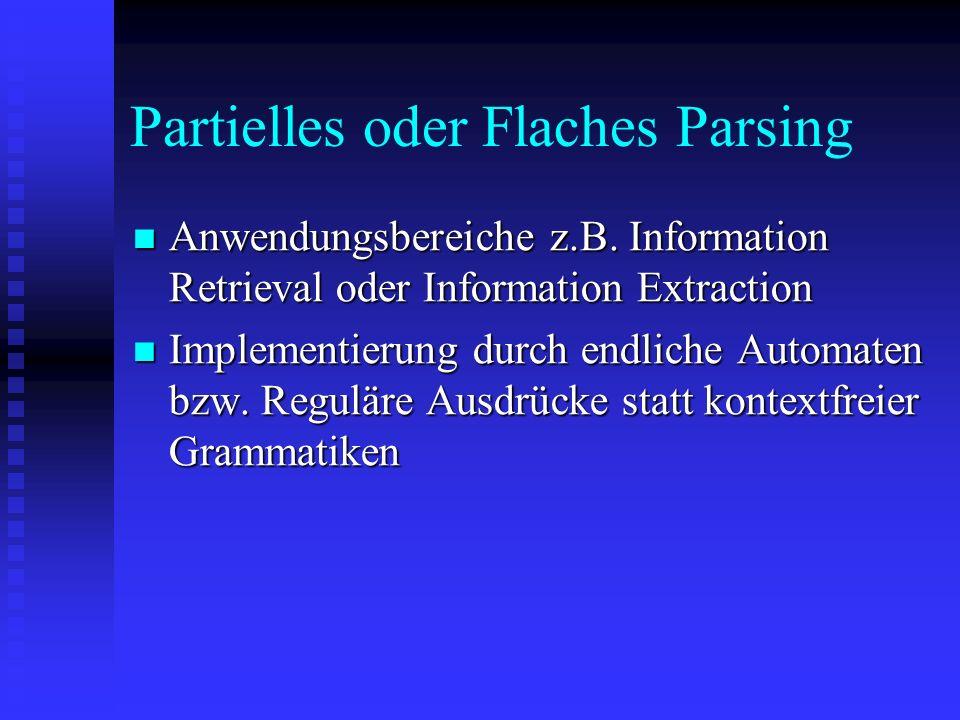 Partielles oder Flaches Parsing Anwendungsbereiche z.B. Information Retrieval oder Information Extraction Anwendungsbereiche z.B. Information Retrieva