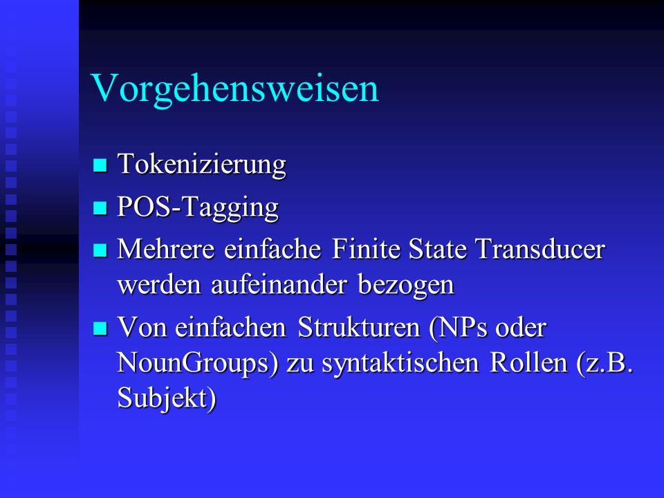 Vorgehensweisen Tokenizierung Tokenizierung POS-Tagging POS-Tagging Mehrere einfache Finite State Transducer werden aufeinander bezogen Mehrere einfache Finite State Transducer werden aufeinander bezogen Von einfachen Strukturen (NPs oder NounGroups) zu syntaktischen Rollen (z.B.