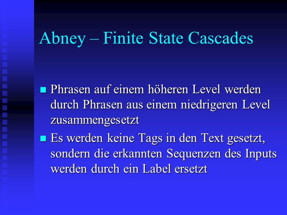 Abney – Finite State Cascades Phrasen auf einem höheren Level werden durch Phrasen aus einem niedrigeren Level zusammengesetzt Phrasen auf einem höheren Level werden durch Phrasen aus einem niedrigeren Level zusammengesetzt Es werden keine Tags in den Text gesetzt, sondern die erkannten Sequenzen des Inputs werden durch ein Label ersetzt Es werden keine Tags in den Text gesetzt, sondern die erkannten Sequenzen des Inputs werden durch ein Label ersetzt
