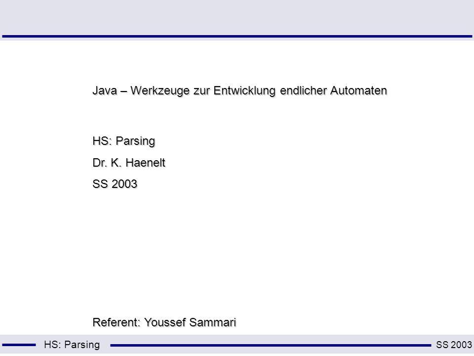 HS: Parsing Java – Werkzeuge zur Entwicklung endlicher Automaten HS: Parsing Dr. K. Haenelt SS 2003 Referent: Youssef Sammari