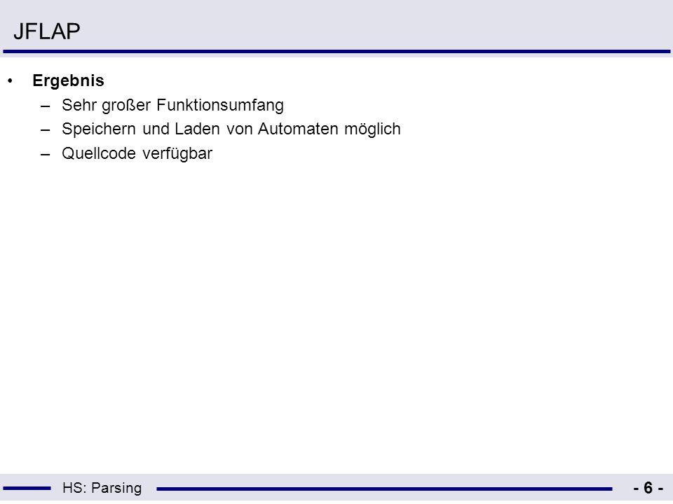 HS: Parsing - 6 - JFLAP Ergebnis –Sehr großer Funktionsumfang –Speichern und Laden von Automaten möglich –Quellcode verfügbar