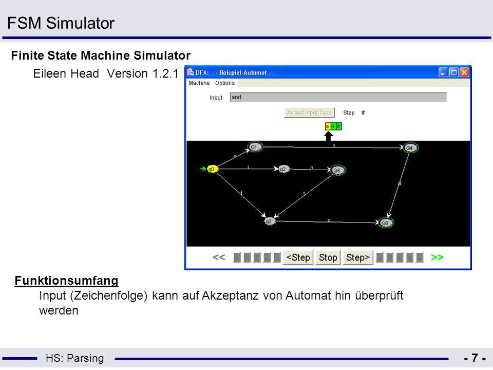 HS: Parsing - 8 - FSM Simulator Ergebnis –Graphische Konstruktion eines Automaten nicht möglich –Automat muss als Code vorliegen –Minimierung nicht möglich –Umwandlung von NEA in DEA nicht möglich
