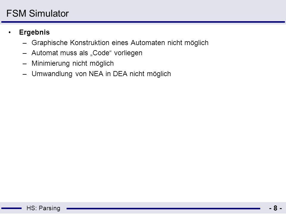 HS: Parsing - 8 - FSM Simulator Ergebnis –Graphische Konstruktion eines Automaten nicht möglich –Automat muss als Code vorliegen –Minimierung nicht mö