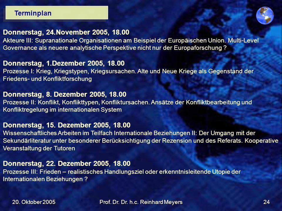 20. Oktober 2005Prof. Dr. Dr. h.c. Reinhard Meyers24 Terminplan Donnerstag, 24.November 2005, 18.00 Akteure III: Supranationale Organisationen am Beis