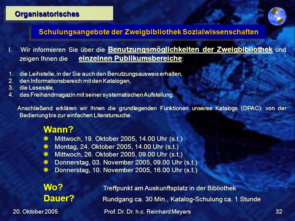 20. Oktober 2005Prof. Dr. Dr. h.c. Reinhard Meyers32 Organisatorisches Schulungsangebote der Zweigbibliothek Sozialwissenschaften I. Wir informieren S