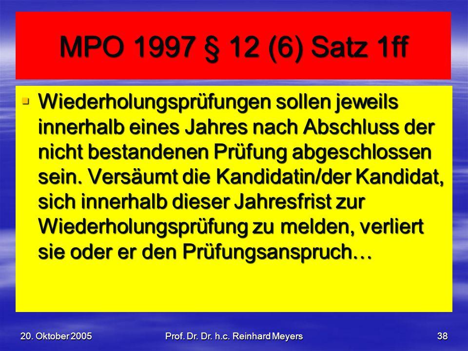 20. Oktober 2005Prof. Dr. Dr. h.c. Reinhard Meyers38 MPO 1997 § 12 (6) Satz 1ff Wiederholungsprüfungen sollen jeweils innerhalb eines Jahres nach Absc