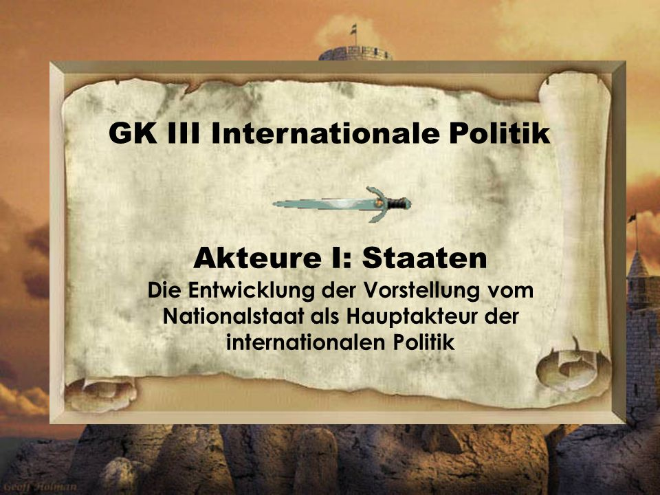 Akteure I: Staaten Die Entwicklung der Vorstellung vom Nationalstaat als Hauptakteur der internationalen Politik GK III Internationale Politik