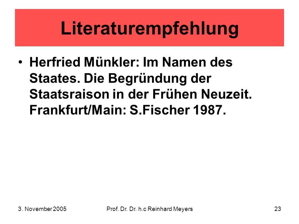 3. November 2005Prof. Dr. Dr. h.c Reinhard Meyers23 Literaturempfehlung Herfried Münkler: Im Namen des Staates. Die Begründung der Staatsraison in der