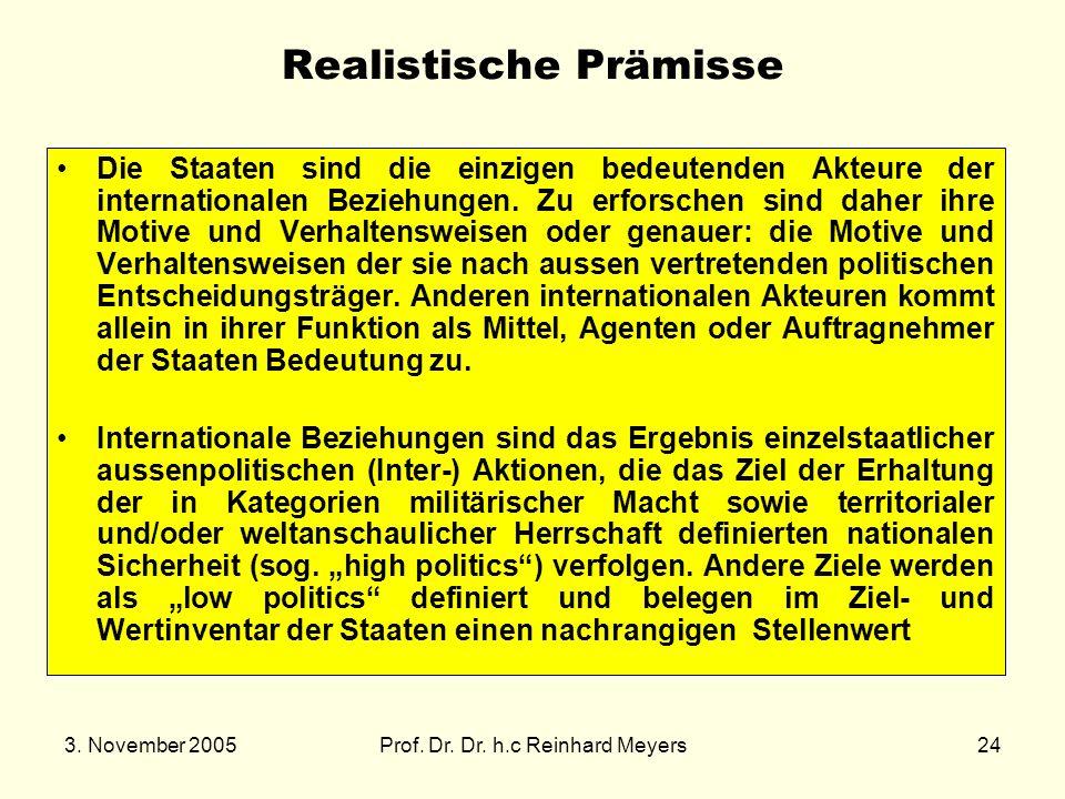 3. November 2005Prof. Dr. Dr. h.c Reinhard Meyers24 Realistische Prämisse Die Staaten sind die einzigen bedeutenden Akteure der internationalen Bezieh