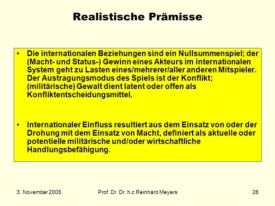 3. November 2005Prof. Dr. Dr. h.c Reinhard Meyers26 Realistische Prämisse Die internationalen Beziehungen sind ein Nullsummenspiel; der (Macht- und St