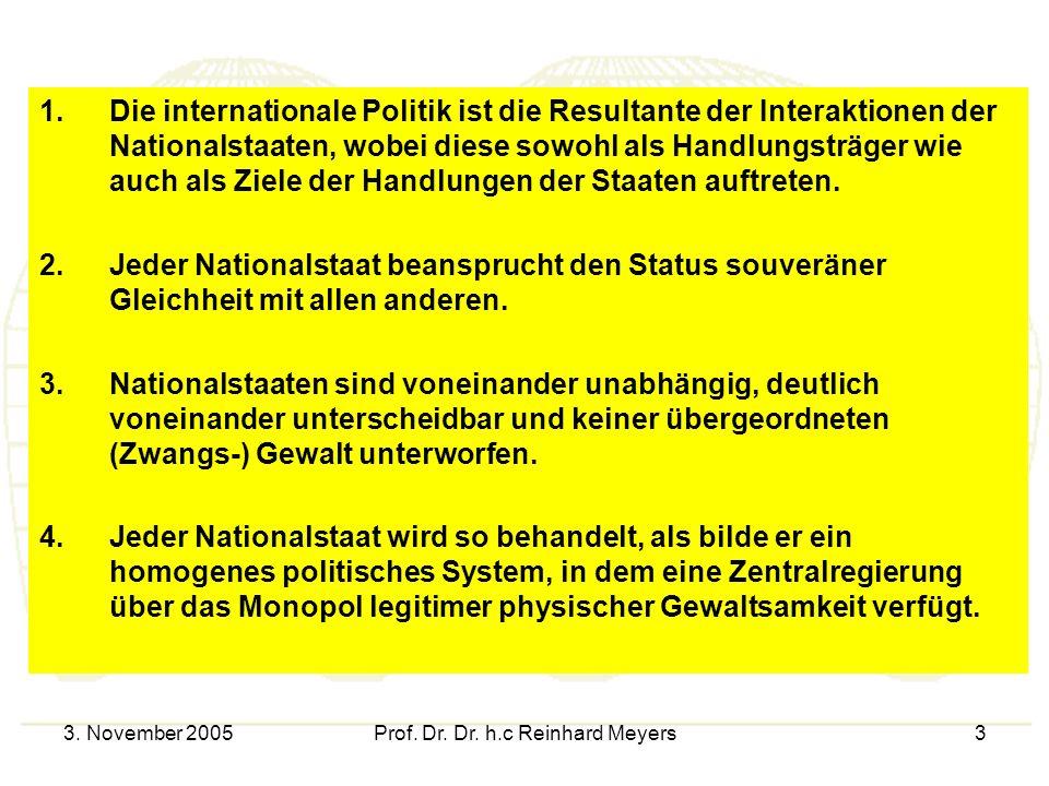 3. November 2005Prof. Dr. Dr. h.c Reinhard Meyers3 1.Die internationale Politik ist die Resultante der Interaktionen der Nationalstaaten, wobei diese