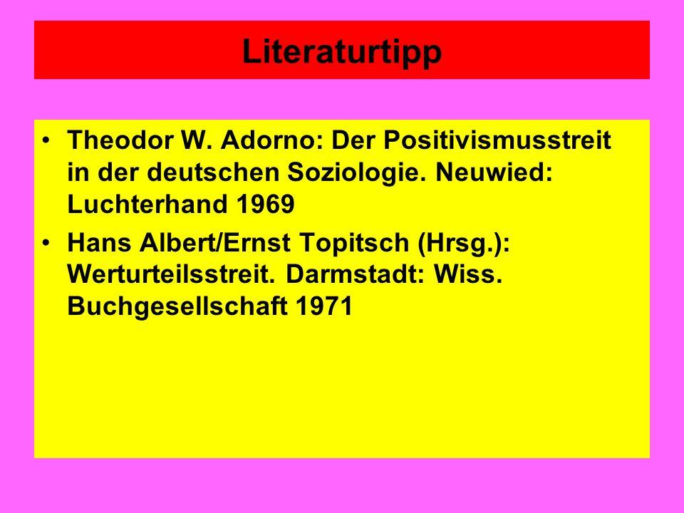 Literaturtipp Theodor W. Adorno: Der Positivismusstreit in der deutschen Soziologie. Neuwied: Luchterhand 1969 Hans Albert/Ernst Topitsch (Hrsg.): Wer