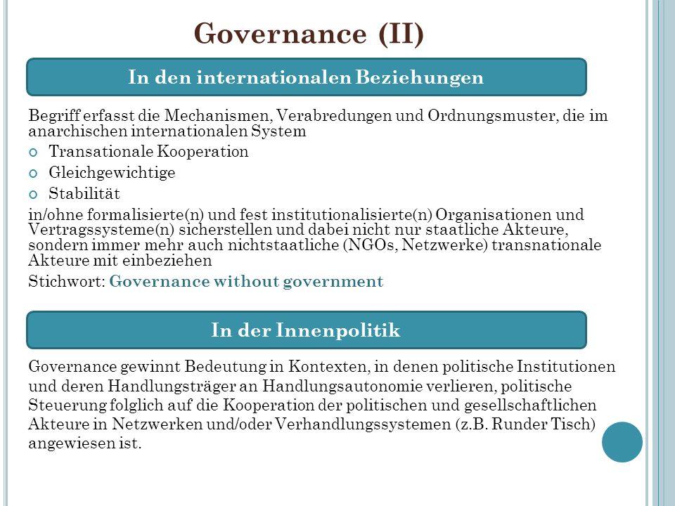 Governance (II) Begriff erfasst die Mechanismen, Verabredungen und Ordnungsmuster, die im anarchischen internationalen System Transationale Kooperatio