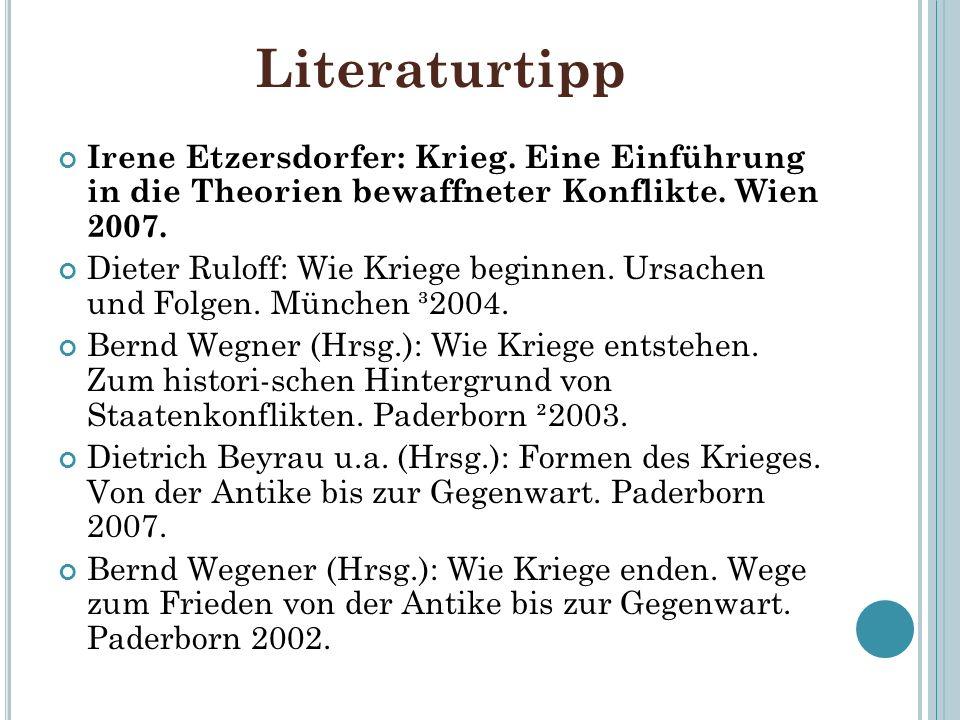 Literaturtipp Irene Etzersdorfer: Krieg. Eine Einführung in die Theorien bewaffneter Konflikte. Wien 2007. Dieter Ruloff: Wie Kriege beginnen. Ursache