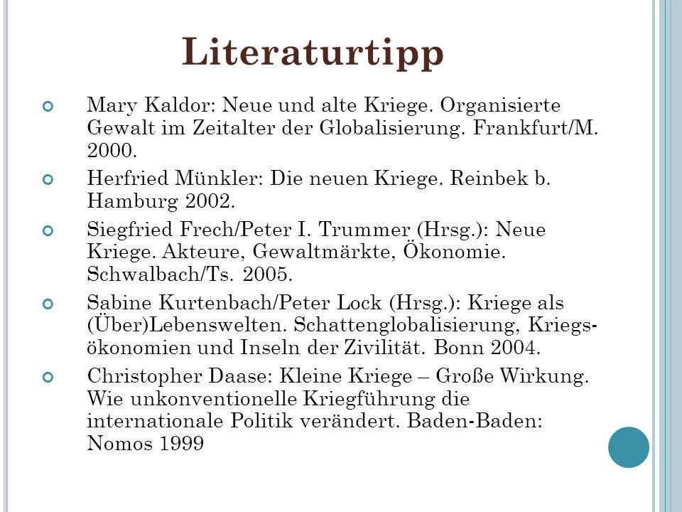 Literaturtipp Mary Kaldor: Neue und alte Kriege. Organisierte Gewalt im Zeitalter der Globalisierung. Frankfurt/M. 2000. Herfried Münkler: Die neuen K