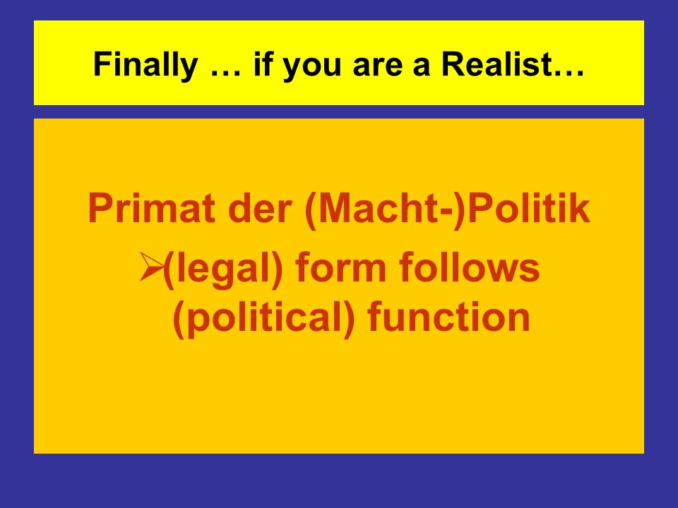 Finally … if you are a Realist… Primat der (Macht-)Politik (legal) form follows (political) function