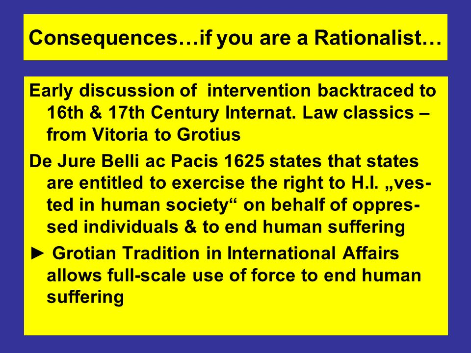 Consequences…if you are a Rationalist… Early discussion of intervention backtraced to 16th & 17th Century Internat. Law classics – from Vitoria to Gro
