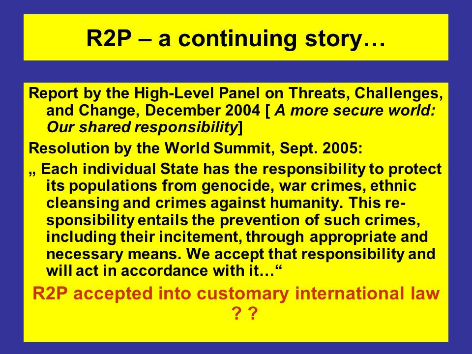 R2P – a continuing story… Report by the High-Level Panel on Threats, Challenges, and Change, December 2004 [ A more secure world: Our shared responsib