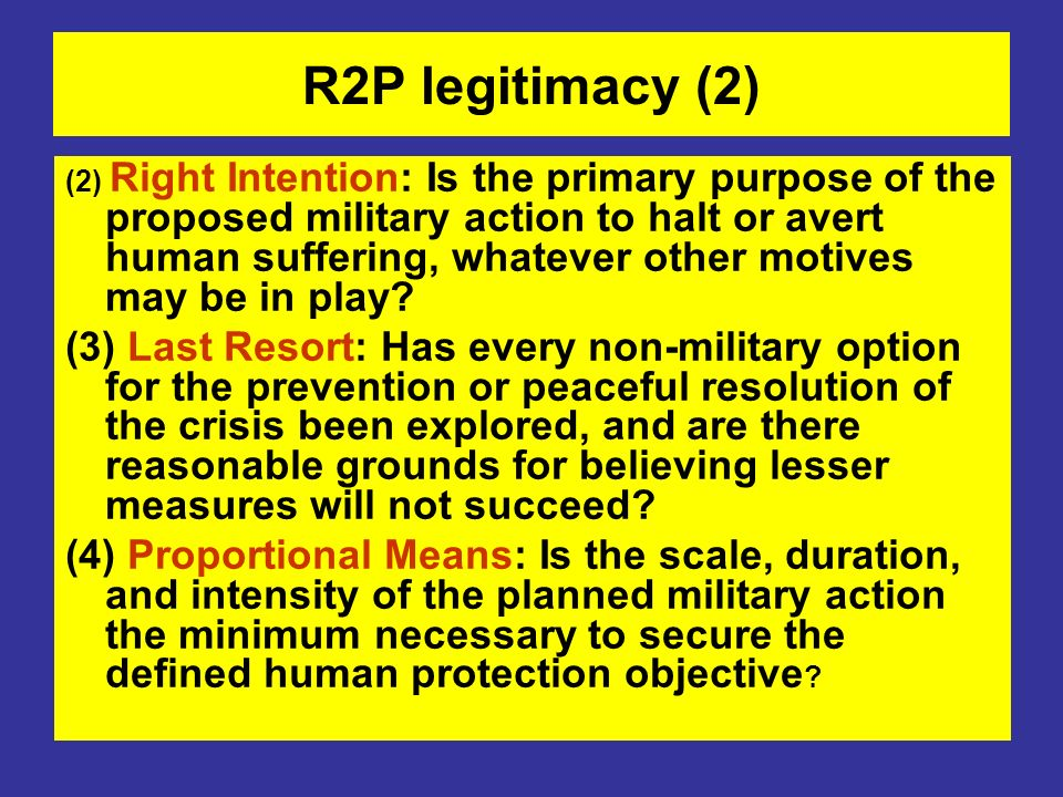 R2P legitimacy (2) (2) Right Intention: Is the primary purpose of the proposed military action to halt or avert human suffering, whatever other motive