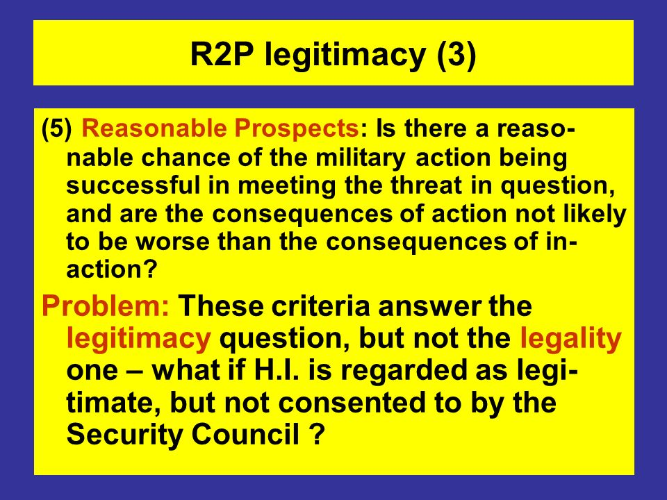 R2P legitimacy (3) (5) Reasonable Prospects: Is there a reaso- nable chance of the military action being successful in meeting the threat in question,