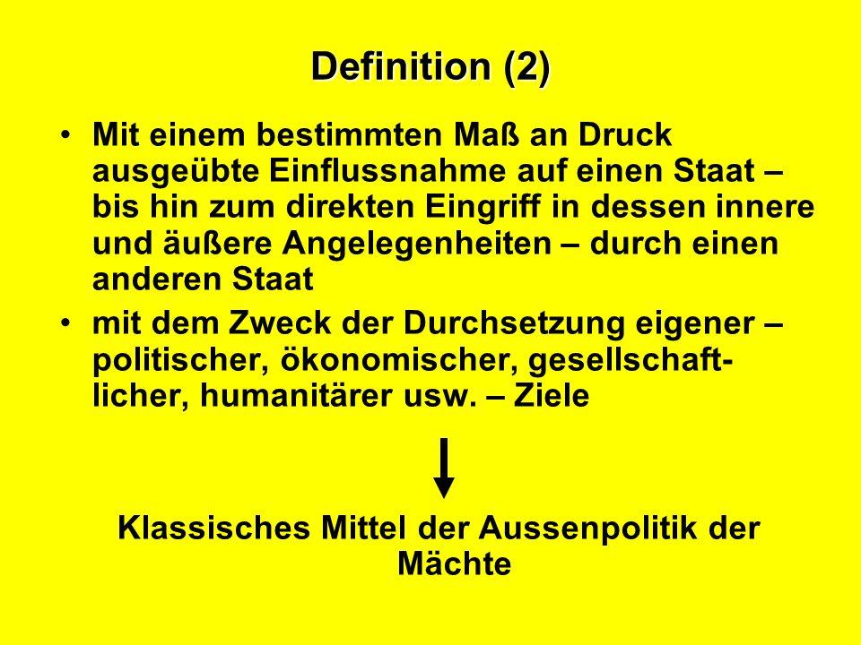 Definition (2) Mit einem bestimmten Maß an Druck ausgeübte Einflussnahme auf einen Staat – bis hin zum direkten Eingriff in dessen innere und äußere Angelegenheiten – durch einen anderen Staat mit dem Zweck der Durchsetzung eigener – politischer, ökonomischer, gesellschaft- licher, humanitärer usw.