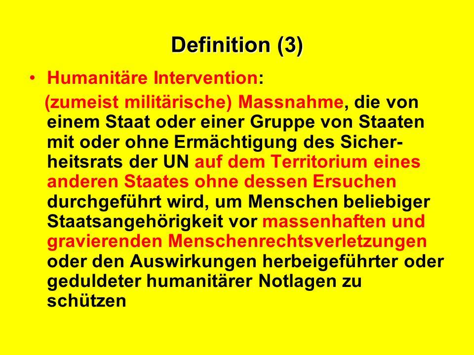 Definition (3) Humanitäre Intervention: (zumeist militärische) Massnahme, die von einem Staat oder einer Gruppe von Staaten mit oder ohne Ermächtigung des Sicher- heitsrats der UN auf dem Territorium eines anderen Staates ohne dessen Ersuchen durchgeführt wird, um Menschen beliebiger Staatsangehörigkeit vor massenhaften und gravierenden Menschenrechtsverletzungen oder den Auswirkungen herbeigeführter oder geduldeter humanitärer Notlagen zu schützen