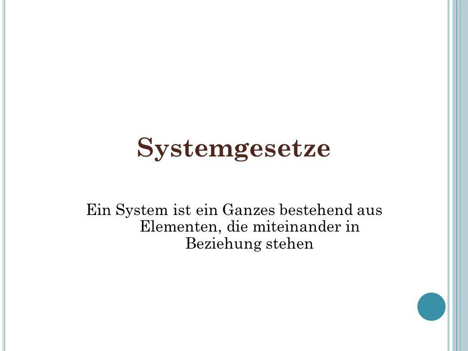 Systemgesetze Ein System ist ein Ganzes bestehend aus Elementen, die miteinander in Beziehung stehen