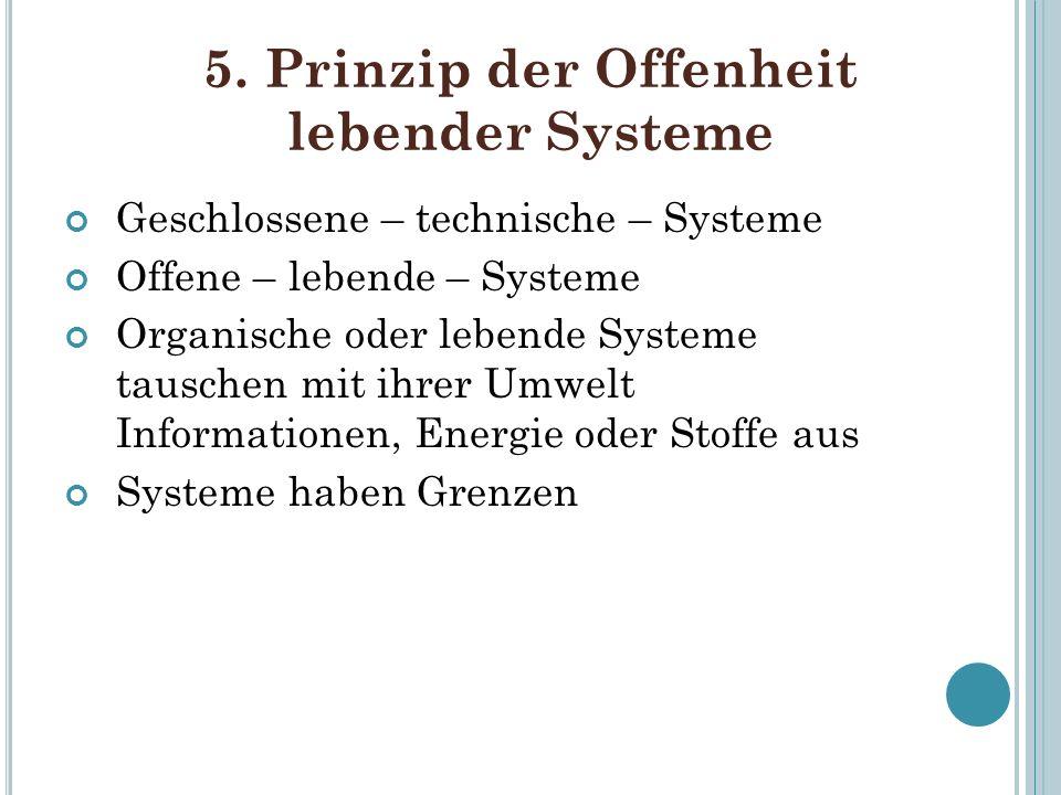 5. Prinzip der Offenheit lebender Systeme Geschlossene – technische – Systeme Offene – lebende – Systeme Organische oder lebende Systeme tauschen mit