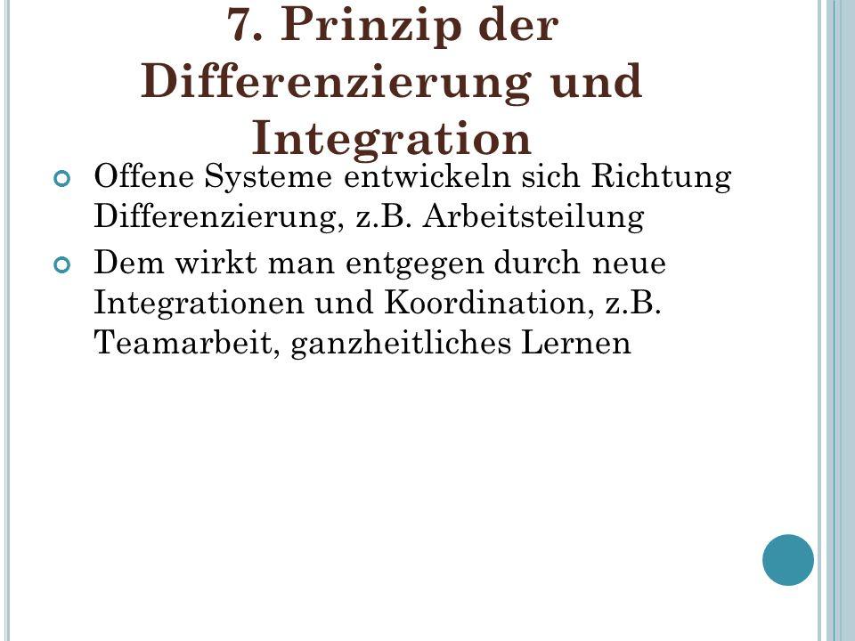 7. Prinzip der Differenzierung und Integration Offene Systeme entwickeln sich Richtung Differenzierung, z.B. Arbeitsteilung Dem wirkt man entgegen dur