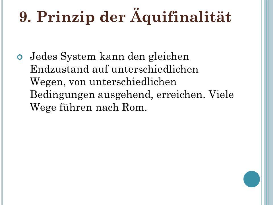 9. Prinzip der Äquifinalität Jedes System kann den gleichen Endzustand auf unterschiedlichen Wegen, von unterschiedlichen Bedingungen ausgehend, errei