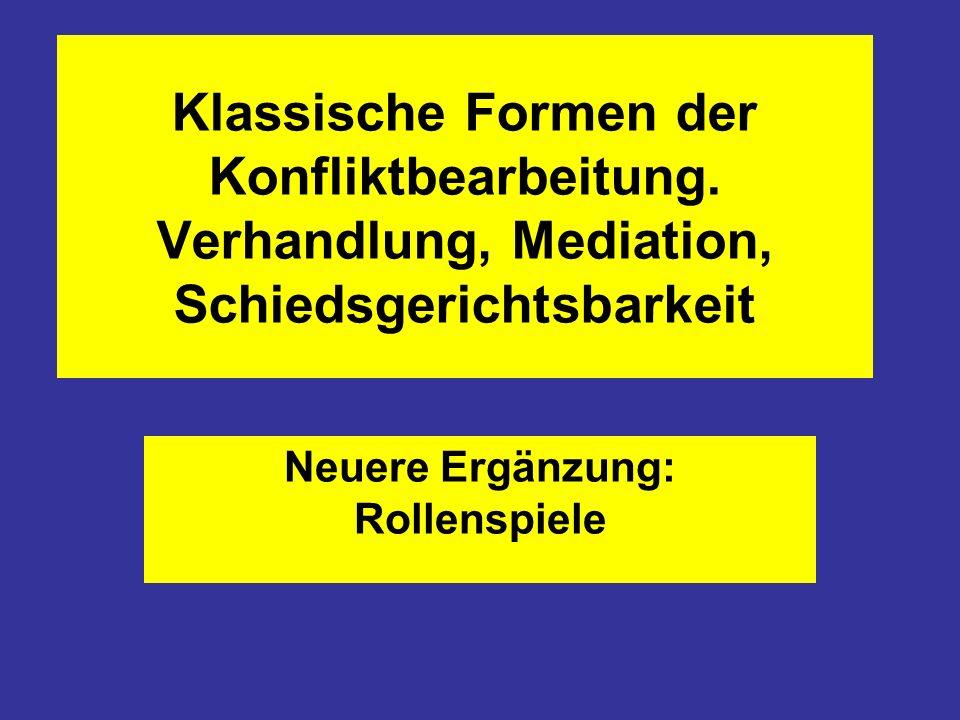Klassische Formen der Konfliktbearbeitung. Verhandlung, Mediation, Schiedsgerichtsbarkeit Neuere Ergänzung: Rollenspiele