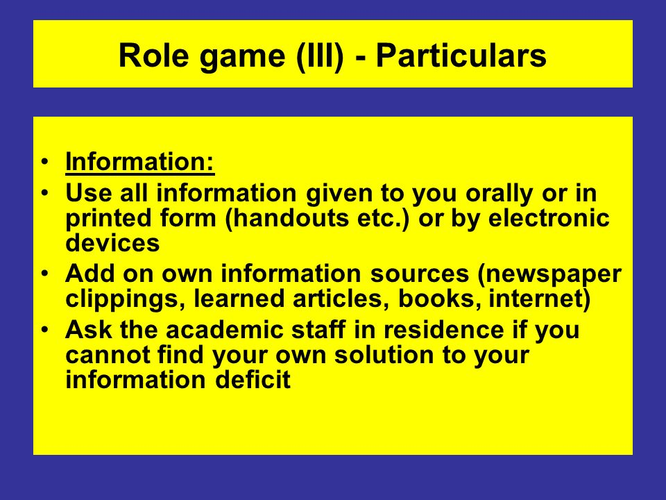 Role game (III) - Particulars Information: Use all information given to you orally or in printed form (handouts etc.) or by electronic devices Add on