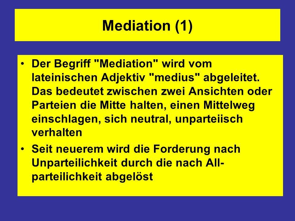 Mediation (2) Mediation (Vermittlung) ist ein außer- gerichtliches, nicht öffentliches Verfahren konstruktiver Konfliktregelung, bei dem die Parteien eines (Rechts-)Streits mit Unter- stützung eines Dritten, des Mediators, einvernehmliche Regelungen suchen, die ihren Bedürfnissen und Interessen dienen Mediation ist folglich eine besondere Form der Verhandlung, die durch einen Dritten unterstützt wird.