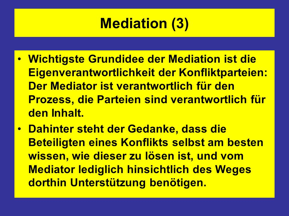 Mediation (3) Wichtigste Grundidee der Mediation ist die Eigenverantwortlichkeit der Konfliktparteien: Der Mediator ist verantwortlich für den Prozess