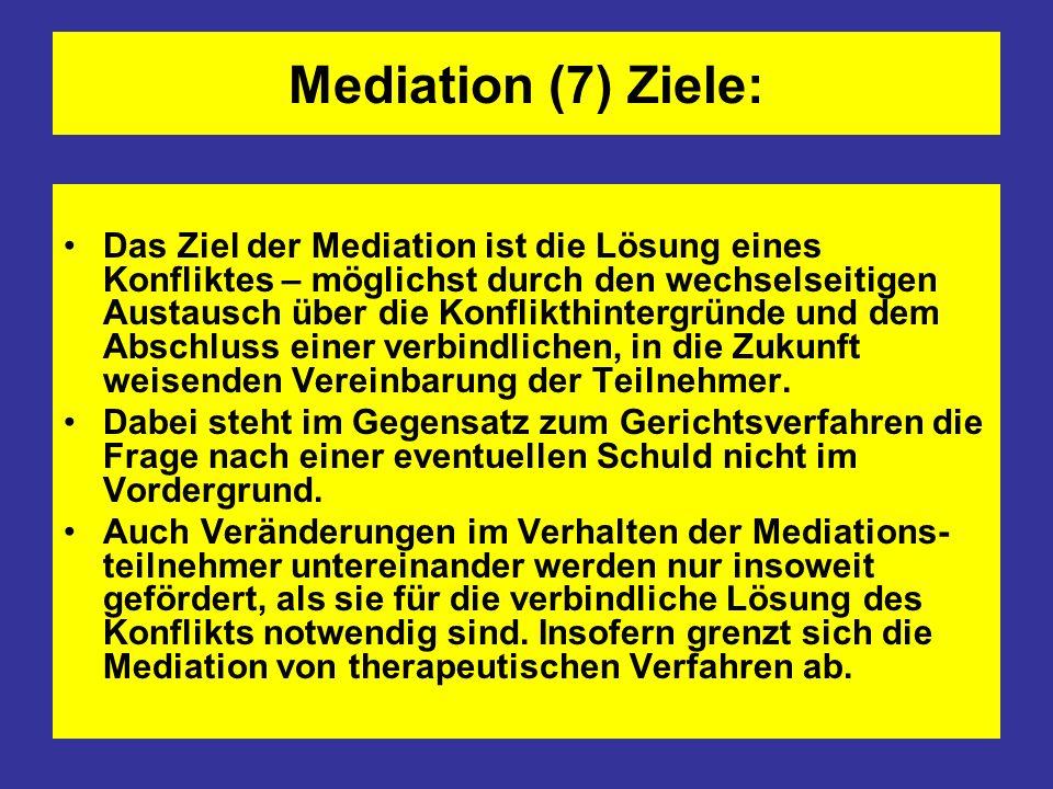Mediation (7) Ziele: Das Ziel der Mediation ist die Lösung eines Konfliktes – möglichst durch den wechselseitigen Austausch über die Konflikthintergrü