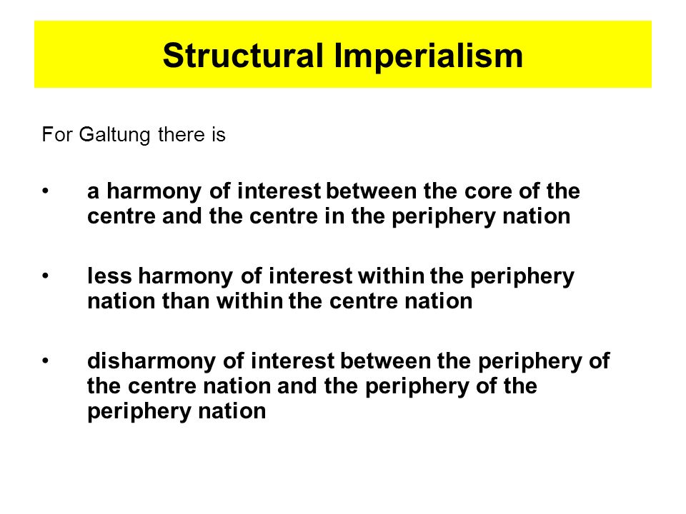 Structural Imperialism For Galtung there is a harmony of interest between the core of the centre and the centre in the periphery nation less harmony o