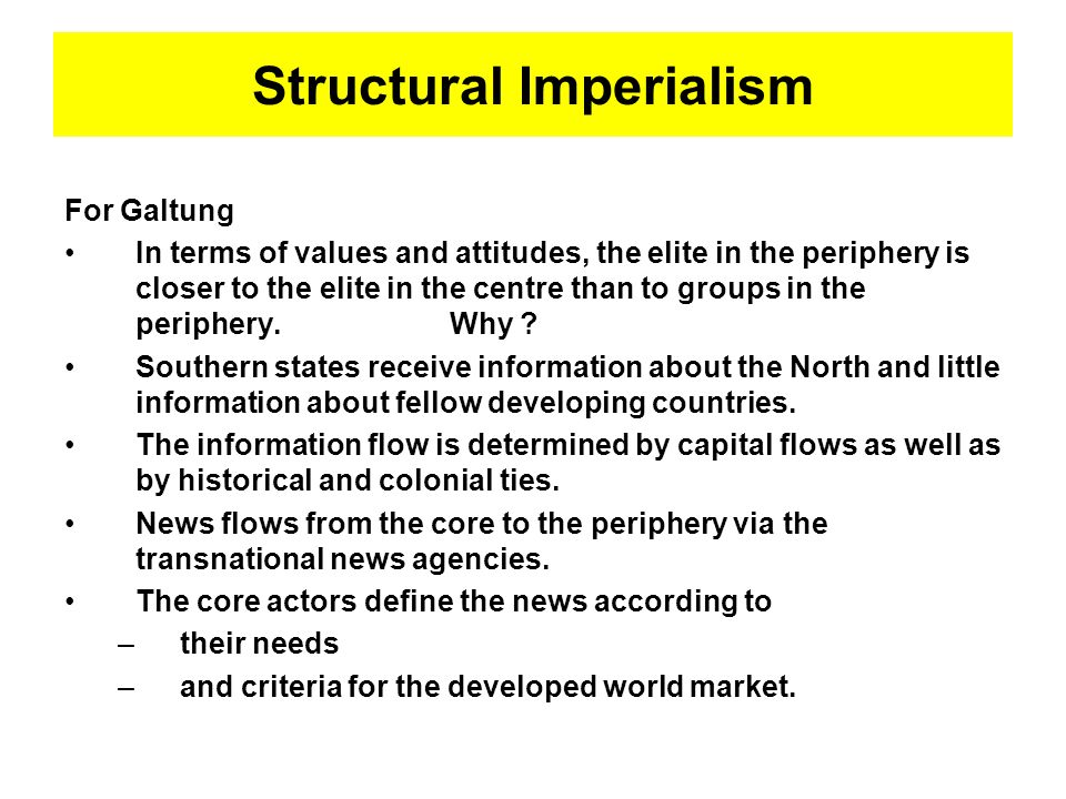 Structural Imperialism For Galtung In terms of values and attitudes, the elite in the periphery is closer to the elite in the centre than to groups in the periphery.