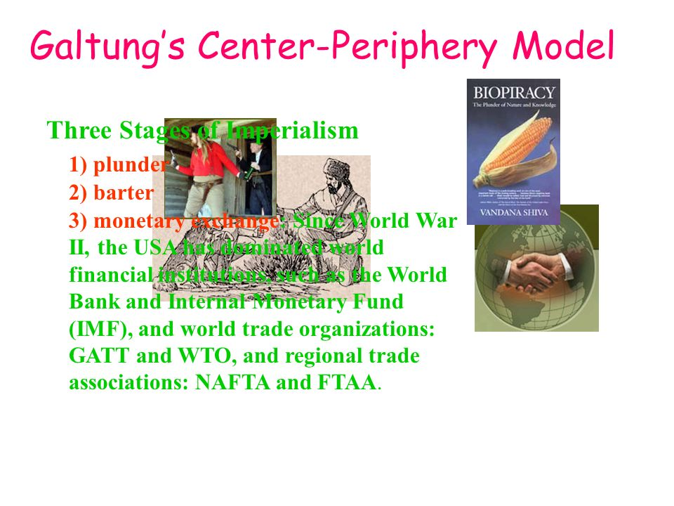 Galtungs Center-Periphery Model Three Stages of Imperialism 1) plunder 2) barter 3) monetary exchange: Since World War II, the USA has dominated world financial institutions, such as the World Bank and Internal Monetary Fund (IMF), and world trade organizations: GATT and WTO, and regional trade associations: NAFTA and FTAA.