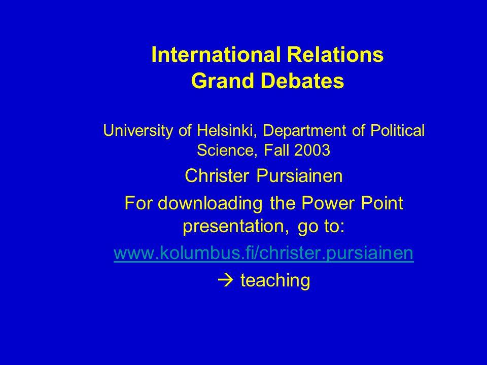 International Relations Grand Debates University of Helsinki, Department of Political Science, Fall 2003 Christer Pursiainen For downloading the Power Point presentation, go to: www.kolumbus.fi/christer.pursiainen teaching